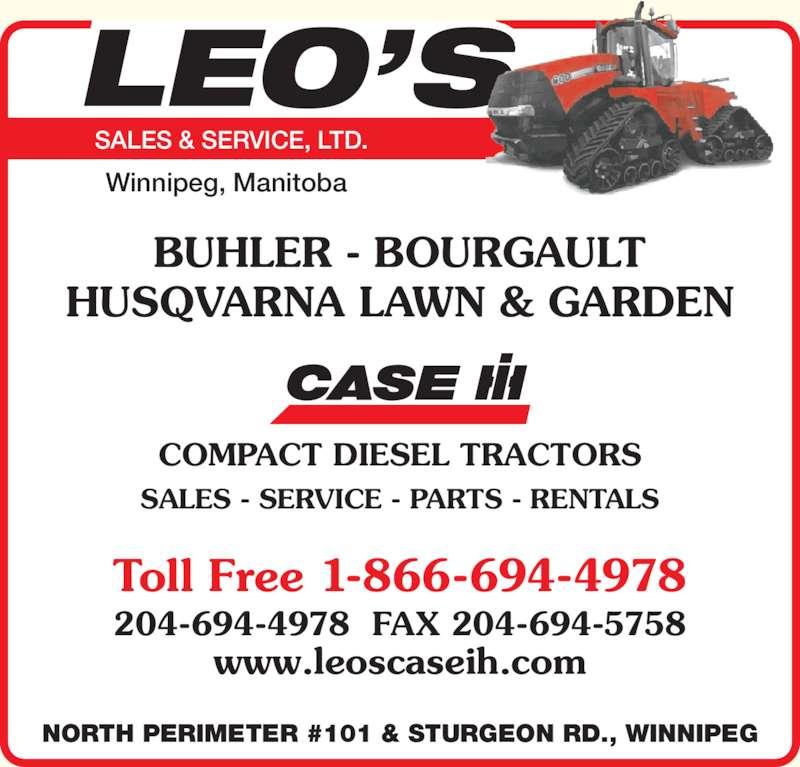 Leo's Sales & Service Ltd (204-694-4978) - Display Ad - SALES & SERVICE, LTD. Winnipeg, Manitoba BUHLER - BOURGAULT HUSQVARNA LAWN & GARDEN SALES - SERVICE - PARTS - RENTALS COMPACT DIESEL TRACTORS Toll Free 1-866-694-4978 www.leoscaseih.com 204-694-4978  FAX 204-694-5758 NORTH PERIMETER #101 & STURGEON RD., WINNIPEG