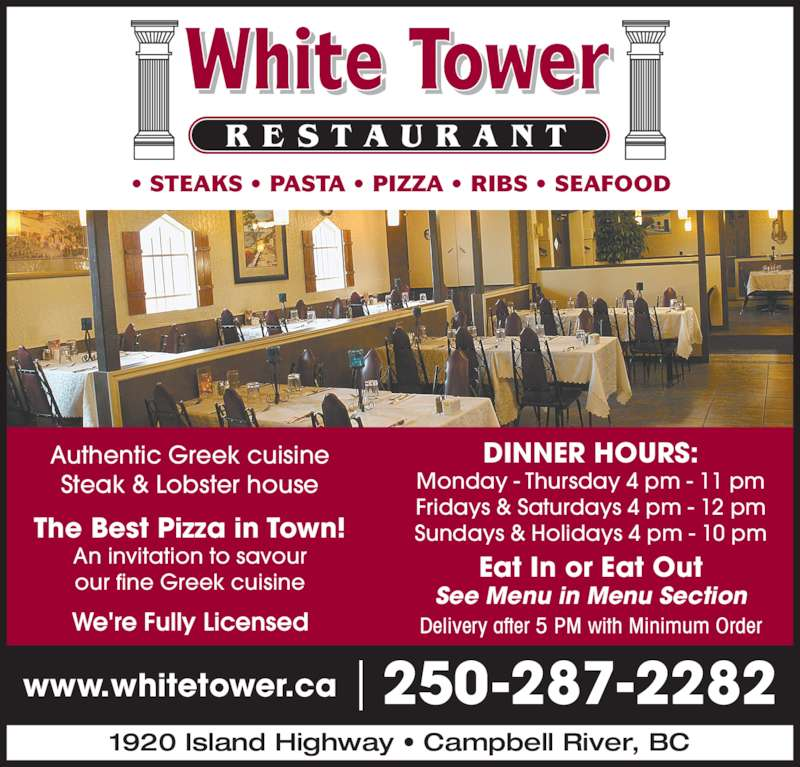 White Tower Restaurant (250-287-2282) - Display Ad - 1920 Island Highway • Campbell River, BC • STEAKS • PASTA • PIZZA • RIBS • SEAFOOD www.whitetower.ca 250-287-2282 We're Fully Licensed The Best Pizza in Town! An invitation to savour our fine Greek cuisine DINNER HOURS: Monday - Thursday 4 pm - 11 pm Fridays & Saturdays 4 pm - 12 pm Sundays & Holidays 4 pm - 10 pm Eat In or Eat Out See Menu in Menu Section Delivery after 5 PM with Minimum Order Authentic Greek cuisine Steak & Lobster house