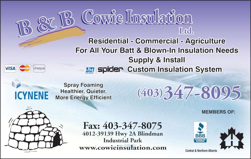 B & B Cowie Insulation Ltd (403-347-8095) - Display Ad - Residential - Commercial - Agriculture For All Your Batt & Blown-In Insulation Needs More Energy Efficient Supply & Install  Custom Insulation Systemcheque ®MEMBERS OF: Fax: 403-347-8075 4012-39139 Hwy 2A Blindman  Industrial Park  (403)347-8095 www.cowieinsulation.com ICYNENE Spray Foaming Healthier, Quieter,
