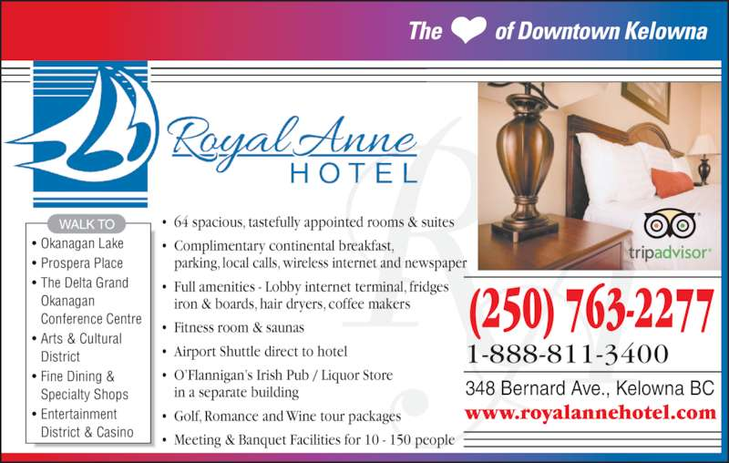 The Royal Anne Hotel (250-763-2277) - Display Ad - Okanagan  Conference Centre • Arts & Cultural  District • Fine Dining &  Specialty Shops • Entertainment  District & Casino WALK TO 348 Bernard Ave., Kelowna BC (250) 763-2277 1-888-811-3400 www.royalannehotel.com The           of Downtown Kelowna • 64 spacious, tastefully appointed rooms & suites • Complimentary continental breakfast,  parking, local calls, wireless internet and newspaper • Full amenities - Lobby internet terminal, fridges iron & boards, hair dryers, coffee makers • Fitness room & saunas • Airport Shuttle direct to hotel • O'Flannigan's Irish Pub / Liquor Store in a separate building • Golf, Romance and Wine tour packages • Meeting & Banquet Facilities for 10 - 150 people • Okanagan Lake • Prospera Place • The Delta Grand