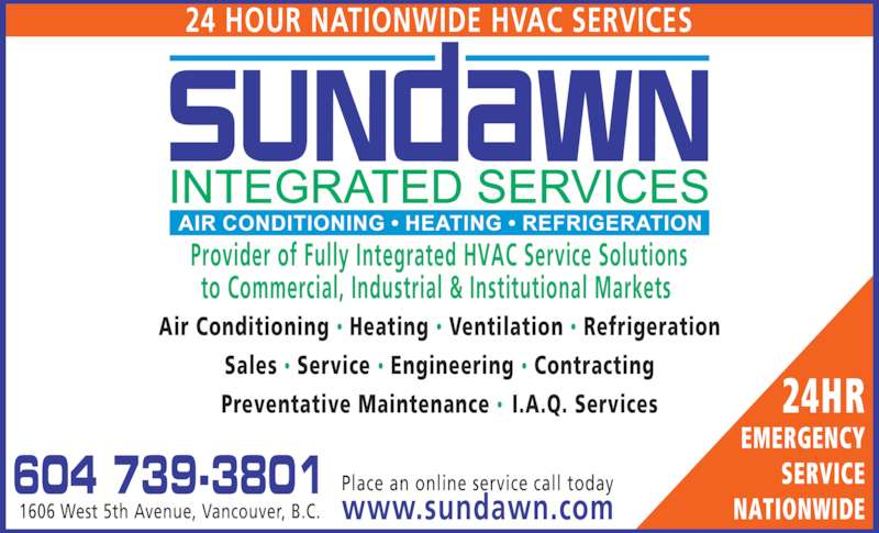 Sundawn Integrated Services Inc (604-739-3801) - Display Ad - 24 HOUR NATIONWIDE HVAC SERVICES 604 739-3801 1606 West 5th Avenue, Vancouver, B.C. Place an online service call today www.sundawn.com Air Conditioning • Heating • Ventilation • Refrigeration Sales • Service • Engineering • Contracting Preventative Maintenance •  I.A.Q. Services Provider of Fully Integrated HVAC Service Solutions to Commercial, Industrial & Institutional Markets  24HR EMERGENCY SERVICE NATIONWIDE