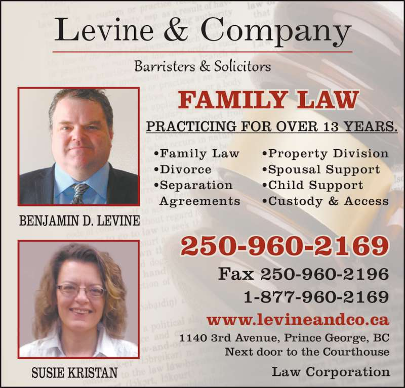 Levine & Company (250-960-2169) - Display Ad - BENJAMIN D. LEVINE SUSIE KRISTAN Levine & Company FAMILY LAW PRACTICING FOR OVER 13 YEARS. Fax 250-960-2196 1-877-960-2169 1140 3rd Avenue, Prince George, BC Next door to the Courthouse www.levineandco.ca 250-960-2169 Law Corporation •Family Law •Divorce •Separation Agreements •Property Division •Spousal Support •Child Support •Custody & Access