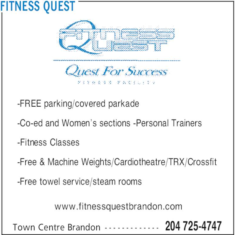 Fitness Quest (204-725-4747) - Display Ad - FITNESS QUEST -FREE parking/covered parkade -Co-ed and Women's sections -Personal Trainers -Fitness Classes -Free & Machine Weights/Cardiotheatre/TRX/Crossfit -Free towel service/steam rooms www.fitnessquestbrandon.com 204 725-4747Town Centre Brandon - - - - - - - - - - - - -
