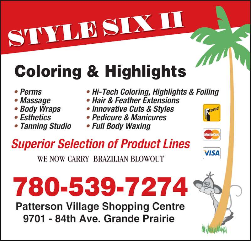 Style Six II (780-539-7274) - Display Ad - 9701 - 84th Ave. Grande Prairie  780-539-7274 Coloring & Highlights WE NOW CARRY  BRAZILIAN BLOWOUT Superior Selection of Product Lines Patterson Village Shopping Centre • Hi-Tech Coloring, Highlights & Foiling • Hair & Feather Extensions • Innovative Cuts & Styles • Pedicure & Manicures • Full Body Waxing • Perms • Massage • Body Wraps • Esthetics • Tanning Studio