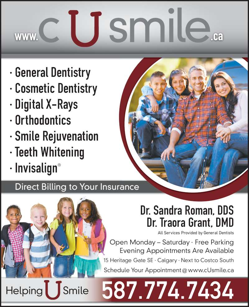 C U Smile Dental Care (403-263-1124) - Display Ad - · Digital X-Rays · Orthodontics · Smile Rejuvenation · Teeth Whitening  · Invisalign® www.                .ca Direct Billing to Your Insurance Dr. Sandra Roman, DDS Dr. Traora Grant, DMD Open Monday – Saturday · Free Parking Evening Appointments Are Available 15 Heritage Gate SE · Calgary · Next to Costco South All Services Provided by General Dentists 587.774.7434Helping       Smile · General Dentistry · Cosmetic Dentistry