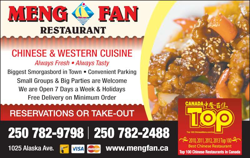 Meng Fan Restaurant (250-782-9798) - Display Ad - Always Fresh • Always Tasty Biggest Smorgasbord in Town • Convenient Parking Small Groups & Big Parties are Welcome We are Open 7 Days a Week & Holidays Free Delivery on Minimum Order CHINESE & WESTERN CUISINE 250 782-9798   250 782-2488 RESERVATIONS OR TAKE-OUT 1025 Alaska Ave. www.mengfan.ca 2010, 2011, 2012, 2013 Top 100 Best Chinese Restaurant