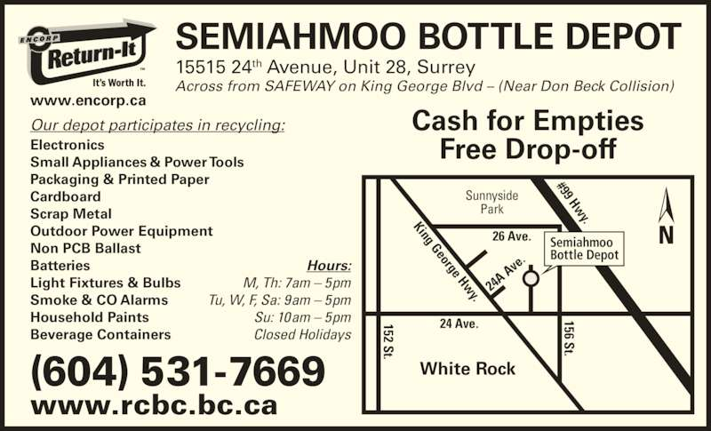 Semiahmoo Bottle Depot (604-531-7669) - Display Ad - SEMIAHMOO BOTTLE DEPOT 15515 24th Avenue, Unit 28, Surrey Across from SAFEWAY on King George Blvd – (Near Don Beck Collision) Sunnyside Park #99 Hw y. 26 Ave. 24 Ave. 24A  Av e. 152 St. 156 St. King George Hwy. White Rock Semiahmoo Bottle Depot (604) 531-7669 www.rcbc.bc.ca www.encorp.ca Hours: M, Th: 7am – 5pm Tu, W, F, Sa: 9am – 5pm Su: 10am – 5pm Closed Holidays Our depot participates in recycling: Electronics Small Appliances & Power Tools Packaging & Printed Paper Cardboard Scrap Metal Outdoor Power Equipment Non PCB Ballast Batteries Light Fixtures & Bulbs Smoke & CO Alarms Household Paints Beverage Containers Cash for Empties Free Drop-off 152 St. 156 St.