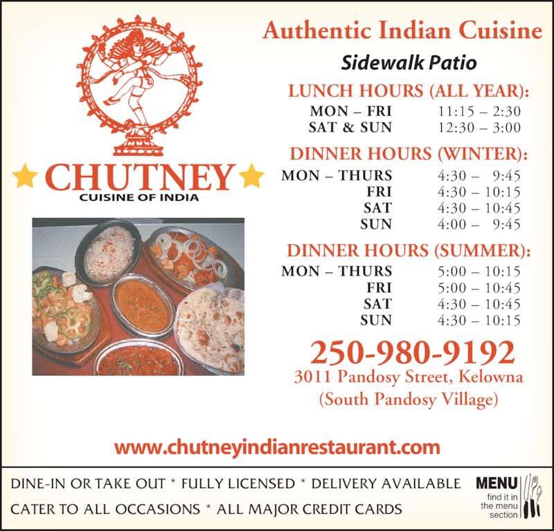 Chutney Cuisine of India (250-762-9300) - Display Ad - DINE-IN OR TAKE OUT * FULLY LICENSED * DELIVERY AVAILABLE CATER TO ALL OCCASIONS * ALL MAJOR CREDIT CARDS find it in the menu section MENU www.chutneyindianrestaurant.com Authentic Indian Cuisine Sidewalk Patio 3011 Pandosy Street, Kelowna (South Pandosy Village) LUNCH HOURS (ALL YEAR): DINNER HOURS (WINTER): DINNER HOURS (SUMMER): MON – THURS FRI SAT SUN 4:30 – 9:45 4:30 – 10:15  4:30 – 10:45  4:00 – 9:45 MON – THURS FRI SAT SUN 5:00 – 10:15 5:00 – 10:45  4:30 – 10:45 4:30 – 10:15 MON – FRI SAT & SUN 11:15 – 2:30 12:30 – 3:00 250-980-9192