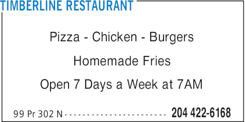 Timberline Restaurant (204-422-6168) - Display Ad - 204 422-616899 Pr 302 N - - - - - - - - - - - - - - - - - - - - - - - Pizza - Chicken - Burgers Homemade Fries Open 7 Days a Week at 7AM TIMBERLINE RESTAURANT