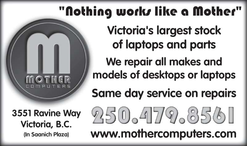 Mother Computers (250-479-8561) - Display Ad - Victoria's largest stock of laptops and parts We repair all makes and models of desktops or laptops 3551 Ravine Way Victoria, B.C. (In Saanich Plaza) www.mothercomputers.com Same day service on repairs