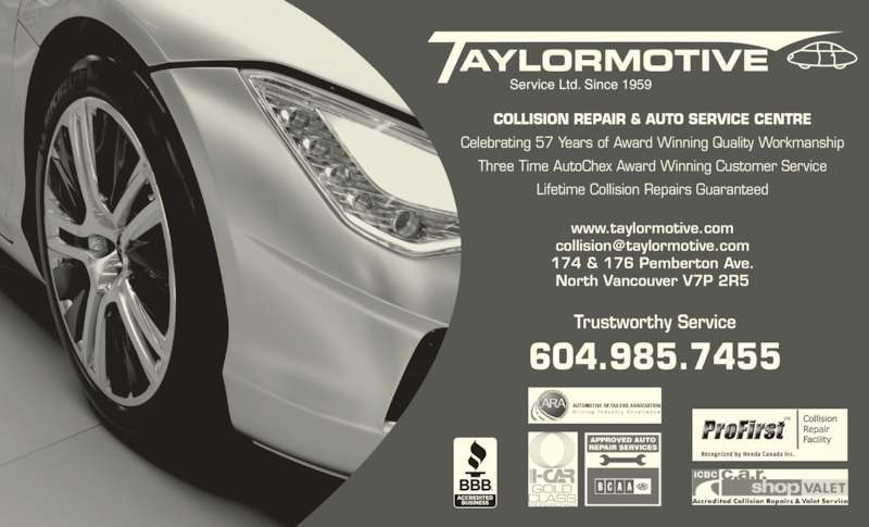 Taylormotive Service Ltd (604-985-7455) - Display Ad - Trustworthy Service 604.985.7455 www.taylormotive.com 174 & 176 Pemberton Ave. North Vancouver V7P 2R5 COLLISION REPAIR & AUTO SERVICE CENTRE Celebrating 57 Years of Award Winning Quality Workmanship Three Time AutoChex Award Winning Customer Service Lifetime Collision Repairs Guaranteed Service Ltd. Since 1959 SERVICE LTD. SINCE 1959