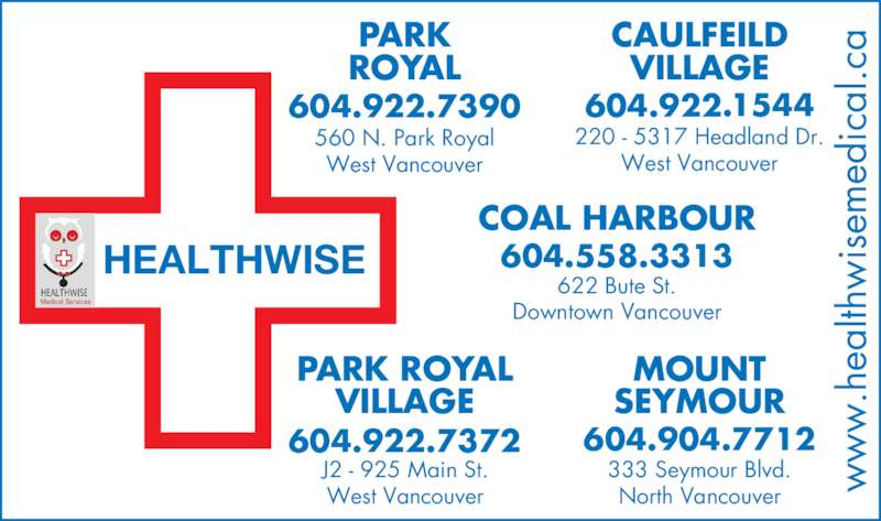 Park Royal Medical Clinic (604-922-7390) - Display Ad - 560 N. Park Royal West Vancouver PARK ROYAL 604.922.7390 220 - 5317 Headland Dr. West Vancouver CAULFEILD VILLAGE 604.922.1544 COAL HARBOUR 604.558.3313 622 Bute St. Downtown Vancouver 604.922.7372 PARK ROYAL VILLAGE J2 - 925 Main St. West Vancouver 604.904.7712 MOUNT SEYMOUR 333 Seymour Blvd. North Vancouver w .h ea lth is em ed ic al .c HEALTHWISE Medical Services