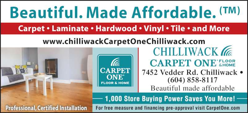 Chilliwack Floors Carpet One (604-858-8117) - Display Ad - Carpet • Laminate • Hardwood • Vinyl • Tile • and More Beautiful. Made Affordable. (™) Professional, Certified Installation 1,000 Store Buying Power Saves You More! For free measure and financing pre-approval visit CarpetOne.com CHILLIWACK Beautiful made affordable 7452 Vedder Rd. Chilliwack • (604) 858-8117 www.chilliwackCarpetOneChilliwack.com