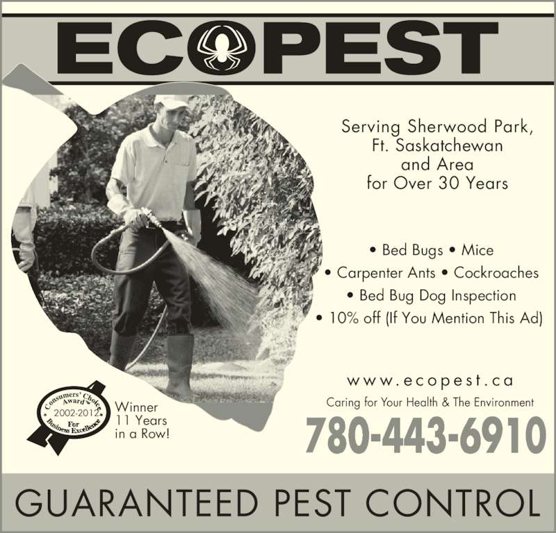 Ecopest Inc (780-448-2661) - Display Ad - 780-613-0409 w w w. e c o p e s t . c a Serving Sherwood Park, Ft. Saskatchewan and Area for Over 30 Years GUARANTEED PEST CONTROL • Bed Bugs • Mice • Carpenter Ants • Cockroaches • Bed Bug Dog Inspection • 10% off (If You Mention This Ad)  2002-2012 Winner 11 Years in a Row! Caring for Your Health & The Environment 780-44 6910 780-613-0409 w w w. e c o p e s t . c a Serving Sherwood Park, Ft. Saskatchewan and Area for Over 30 Years GUARANTEED PEST CONTROL • Bed Bugs • Mice • Carpenter Ants • Cockroaches • Bed Bug Dog Inspection • 10% off (If You Mention This Ad)  2002-2012 Winner 11 Years in a Row! Caring for Your Health & The Environment 780-44 6910