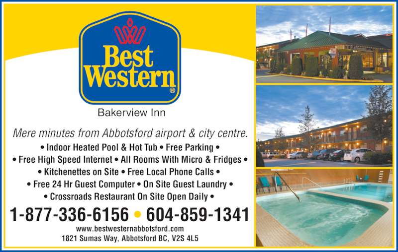 Best Western (1-844-206-2317) - Display Ad - Mere minutes from Abbotsford airport & city centre. • Indoor Heated Pool & Hot Tub • Free Parking • • Free High Speed Internet • All Rooms With Micro & Fridges • • Kitchenettes on Site • Free Local Phone Calls •  • Free 24 Hr Guest Computer • On Site Guest Laundry • • Crossroads Restaurant On Site Open Daily •  1821 Sumas Way, Abbotsford BC, V2S 4L5 www.bestwesternabbotsford.com 1-877-336-6156 • 604-859-1341 Bakerview Inn