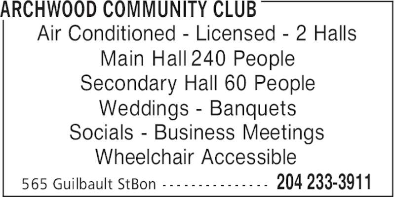 Archwood Community Club (204-233-3911) - Display Ad - ARCHWOOD COMMUNITY CLUB Air Conditioned - Licensed - 2 Halls Main Hall 240 People Secondary Hall 60 People Weddings - Banquets Socials - Business Meetings Wheelchair Accessible 204 233-3911565 Guilbault StBon - - - - - - - - - - - - - - -