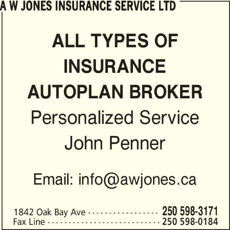 A W Jones Insurance Service Ltd (250-598-3171) - Display Ad - ALL TYPES OF INSURANCE AUTOPLAN BROKER Personalized Service John Penner A W JONES INSURANCE SERVICE LTD 1842 Oak Bay Ave - - - - - - - - - - - - - - - - - 250 598-3171 Fax Line - - - - - - - - - - - - - - - - - - - - - - - - - - - 250 598-0184