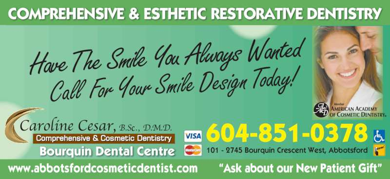 "Dr. Caroline (604-859-6555) - Display Ad - 101 - 2745 Bourquin Crescent West, Abbotsford COMPREHENSIVE & ESTHETIC RESTORATIVE DENTISTRY www.abbotsfordcosmeticdentist.com       ""Ask about our New Patient Gift"" Bourquin Dental Centre 604-851-0378 Have The  Smile You  Always  Wanted Call  For Your Smile Design Today!"
