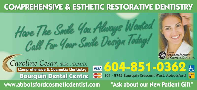 """Dr. Caroline (604-859-6555) - Display Ad - 101 - 2745 Bourquin Crescent West, Abbotsford COMPREHENSIVE & ESTHETIC RESTORATIVE DENTISTRY www.abbotsfordcosmeticdentist.com       """"Ask about our New Patient Gift"""" Bourquin Dental Centre 604-851-0362 Have The  Smile You  Always  Wanted Call  For Your Smile Design Today!"""