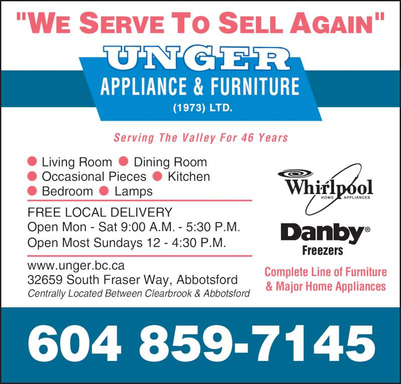Unger Appliance & Furniture (1973) Ltd (604-859-7145) - Display Ad - APPLIANCE & FURNITURE (1973) LTD. Complete Line of Furniture & Major Home Appliances Living Room      Dining Room Occasional Pieces      Kitchen Bedroom      Lamps FREE LOCAL DELIVERY Open Mon - Sat 9:00 A.M. - 5:30 P.M. Open Most Sundays 12 - 4:30 P.M. www.unger.bc.ca 32659 South Fraser Way, Abbotsford Centrally Located Between Clearbrook & Abbotsford Serving The Valley For 46 Years 604 859-7145 Freezers