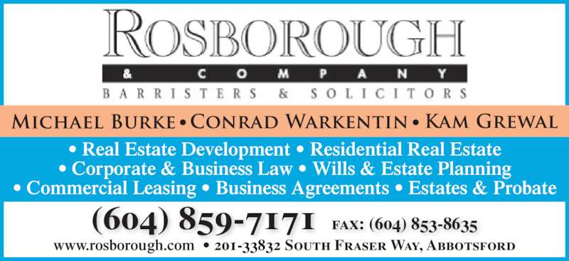Rosborough & Co (604-859-7171) - Display Ad - (604) 859-7171  fax: (604) 853-8635 • Corporate & Business Law • Wills & Estate Planning • Commercial Leasing • Business Agreements • Estates & Probate www.rosborough.com  • 201-33832 South Fraser Way, Abbotsford • Real Estate Development • Residential Real Estate