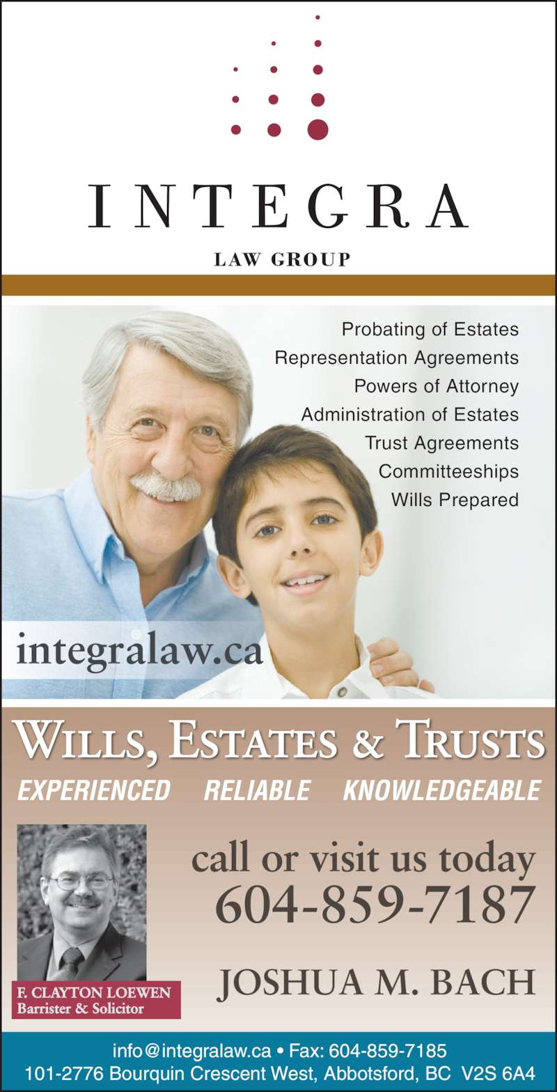 Integra Law Group (604-859-7187) - Display Ad - Probating of Estates F. CLAYTON LOEWEN Barrister & Solicitor JOSHUA M. BACH EXPERIENCED     RELIABLE     KNOWLEDGEABLE Wills, Estates & Trusts 101-2776 Bourquin Crescent West, Abbotsford, BC  V2S 6A4 Representation Agreements Powers of Attorney Administration of Estates Trust Agreements Committeeships Wills Prepared integralaw.ca call or visit us today 604-859-7187