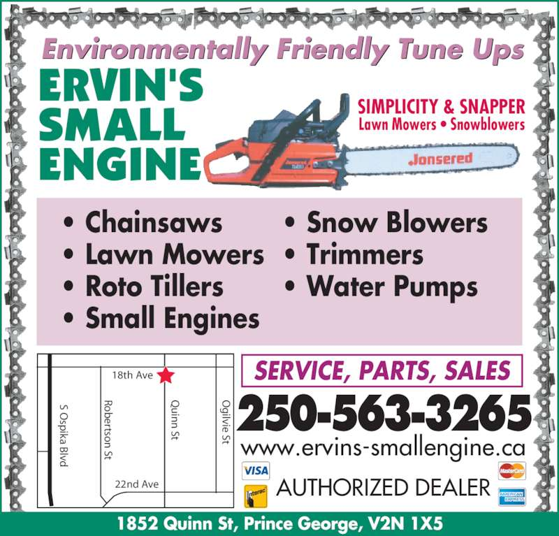 Ervin's Small Engine Ltd (250-563-3265) - Display Ad - sp ika B lvd ertso  St in  St ilvie St 18th Ave 22nd Ave • Chainsaws • Lawn Mowers • Roto Tillers • Small Engines • Snow Blowers • Trimmers • Water Pumps 250-563-3265 SERVICE, PARTS, SALES   AUTHORIZED DEALER www.ervins-smallengine.ca SIMPLICITY & SNAPPER Lawn Mowers • Snowblowers 1852 Quinn St, Prince George, V2N 1X5 Environmentally Friendly Tune Ups S O