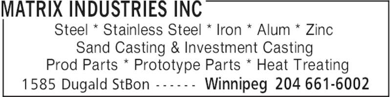 Matrix Industries Inc (204-661-6002) - Display Ad - MATRIX INDUSTRIES INC Winnipeg 204 661-60021585 Dugald StBon - - - - - - Steel * Stainless Steel * Iron * Alum * Zinc Sand Casting & Investment Casting Prod Parts * Prototype Parts * Heat Treating