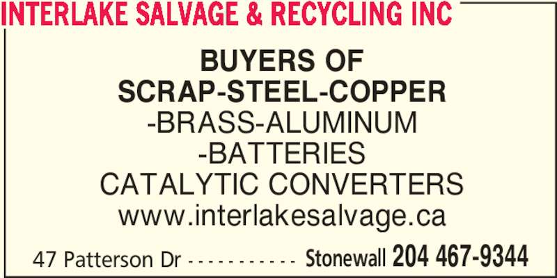 Interlake Salvage & Recycling Inc (204-467-9344) - Display Ad - INTERLAKE SALVAGE & RECYCLING INC BUYERS OF SCRAP-STEEL-COPPER -BATTERIES CATALYTIC CONVERTERS www.interlakesalvage.ca 47 Patterson Dr - - - - - - - - - - - Stonewall 204 467-9344 -BRASS-ALUMINUM