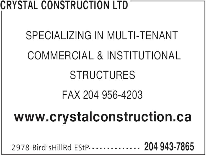 Crystal Construction Ltd (204-943-7865) - Display Ad - CRYSTAL CONSTRUCTION LTD 204 943-78652978 Bird'sHillRd EStP- - - - - - - - - - - - - - SPECIALIZING IN MULTI-TENANT COMMERCIAL & INSTITUTIONAL STRUCTURES FAX 204 956-4203 www.crystalconstruction.ca