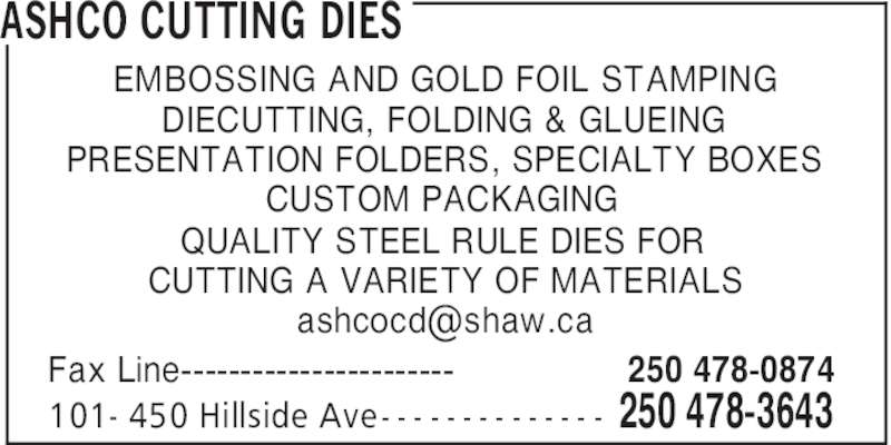 Ashco Cutting Dies (250-478-3643) - Display Ad - ASHCO CUTTING DIES 250 478-0874Fax Line----------------------- 250 478-3643101- 450 Hillside Ave- - - - - - - - - - - - - - EMBOSSING AND GOLD FOIL STAMPING DIECUTTING, FOLDING & GLUEING PRESENTATION FOLDERS, SPECIALTY BOXES CUSTOM PACKAGING QUALITY STEEL RULE DIES FOR CUTTING A VARIETY OF MATERIALS