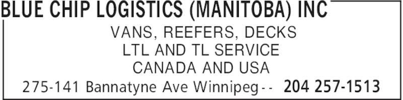 Blue Chip Logistics (Manitoba) Inc (204-257-1513) - Display Ad - BLUE CHIP LOGISTICS (MANITOBA) INC 204 257-1513275-141 Bannatyne Ave Winnipeg - - VANS, REEFERS, DECKS LTL AND TL SERVICE CANADA AND USA