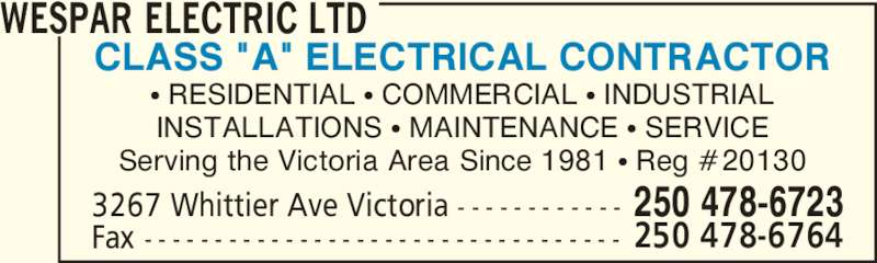 "Wespar Electric Ltd (250-478-6723) - Display Ad - 250 478-67233267 Whittier Ave Victoria - - - - - - - - - - - - CLASS ""A"" ELECTRICAL CONTRACTOR π RESIDENTIAL π COMMERCIAL π INDUSTRIAL INSTALLATIONS π MAINTENANCE π SERVICE Serving the Victoria Area Since 1981 π Reg #20130 WESPAR ELECTRIC LTD Fax - - - - - - - - - - - - - - - - - - - - - - - - - - - - - - - - - - 250 478-6764"
