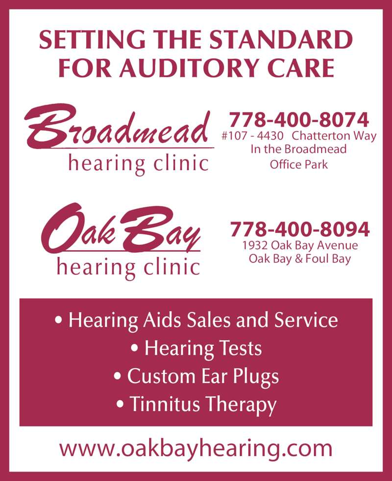 Broadmead Hearing Clinic (250-479-2969) - Display Ad - SETTING THE STANDARD FOR AUDITORY CARE www.oakbayhearing.com • Hearing Aids Sales and Service • Hearing Tests • Custom Ear Plugs • Tinnitus Therapy hearing clinic 778-400-8074 #107 - 4430   Chatterton Way In the Broadmead Office Park hearing clinic 778-400-8094 1932 Oak Bay Avenue Oak Bay & Foul Bay