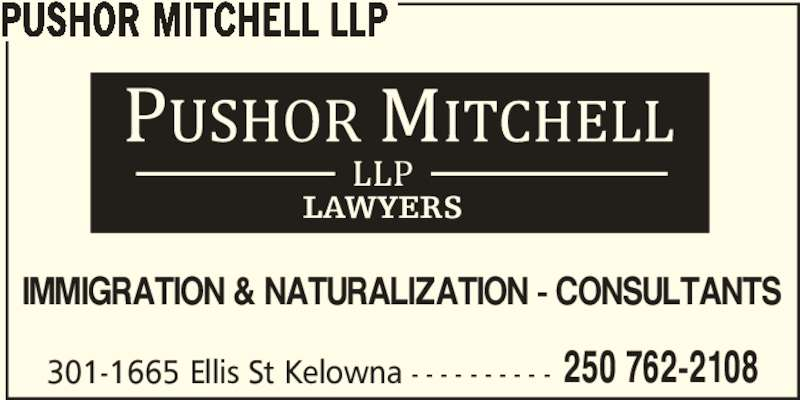 Pushor Mitchell LLP (250-762-2108) - Display Ad - PUSHOR MITCHELL LLP IMMIGRATION & NATURALIZATION - CONSULTANTS 301-1665 Ellis St Kelowna - - - - - - - - - - 250 762-2108