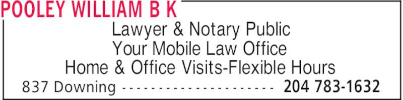 Pooley William B K (204-783-1632) - Display Ad - POOLEY WILLIAM B K 204 783-1632837 Downing - - - - - - - - - - - - - - - - - - - - - Lawyer & Notary Public Your Mobile Law Office Home & Office Visits-Flexible Hours