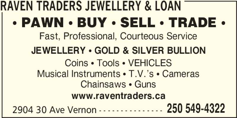 Raven Traders Jewellery & Loan (250-549-4322) - Display Ad - RAVEN TRADERS JEWELLERY & LOAN 2904 30 Ave Vernon - - - - - - - - - - - - - - - 250 549-4322 π PAWN π BUY π SELL π TRADE π  Coins π Tools π VEHICLES Musical Instruments π T.V.'s π Cameras Chainsaws π Guns www.raventraders.ca Fast, Professional, Courteous Service JEWELLERY π GOLD & SILVER BULLION