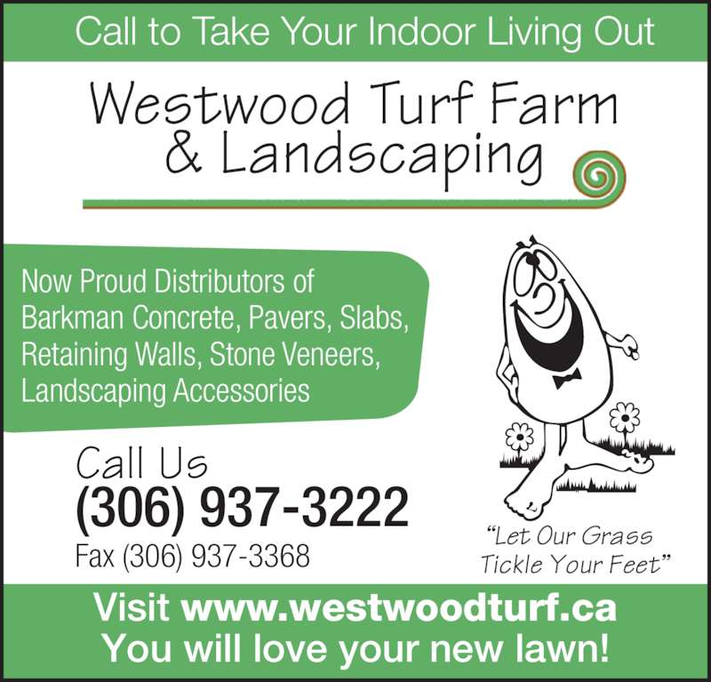 Westwood Turf Farm (306-937-3222) - Display Ad - Barkman Concrete, Pavers, Slabs, Retaining Walls, Stone Veneers, Landscaping Accessories Call Us (306) 937-3222 Fax (306) 937-3368 Call to Take Your Indoor Living Out Westwood Turf Farm & Landscaping Visit www.westwoodturf.ca You will love your new lawn! Now Proud Distributors of