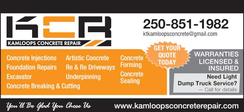 Kamloops Concrete Repair (250-851-1982) - Display Ad - Need Light Dump Truck Service? 250-851-1982 — Call for details www.kamloopsconcreterepair.com WARRANTIES LICENSED & INSURED GET YOUR QUOTE TODAY Concrete Injections Foundation Repairs Excavator Concrete Breaking & Cutting Artistic Concrete Re & Re Driveways Underpinning Concrete Forming Concrete Sealing