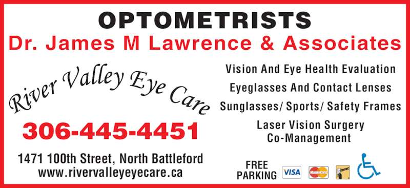River Valley Eye Care (306-445-4451) - Display Ad - 1471 100th Street, North Battleford www.rivervalleyeyecare.ca Dr. James M Lawrence & Associates OPTOMETRISTS FREE PARKING 306-445-4451 Vision And Eye Health Evaluation Eyeglasses And Contact Lenses Sunglasses/ Sports/ Safety Frames Laser Vision Surgery Co-Management