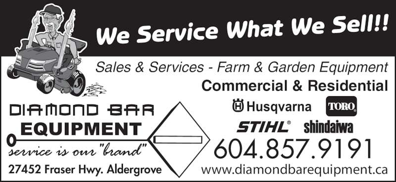 Diamond Bar Equipment (604-857-9191) - Display Ad - www.diamondbarequipment.ca We Service What We Sell!! Commercial & Residential 27452 Fraser Hwy. Aldergrove 604.857.9191 Sales & Services - Farm & Garden Equipment