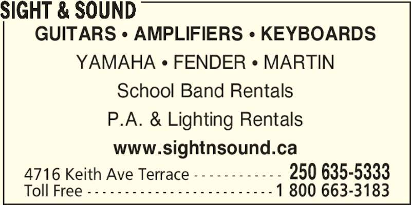Sight & Sound (250-635-5333) - Display Ad - SIGHT & SOUND GUITARS π AMPLIFIERS π KEYBOARDS YAMAHA π FENDER π MARTIN School Band Rentals P.A. & Lighting Rentals www.sightnsound.ca 4716 Keith Ave Terrace - - - - - - - - - - - - 250 635-5333 Toll Free - - - - - - - - - - - - - - - - - - - - - - - - - 1 800 663-3183