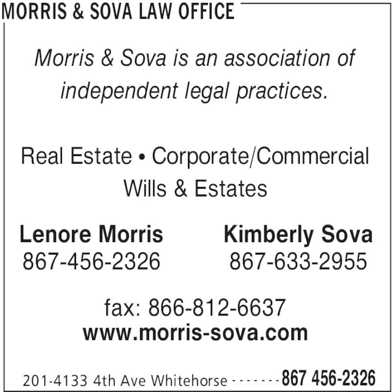 Morris & Sova Law Office (867-456-2326) - Display Ad - 201-4133 4th Ave Whitehorse 867 456-2326- - - - - - - Morris & Sova is an association of independent legal practices. Real Estate • Corporate/Commercial Wills & Estates Lenore Morris 867-456-2326 Kimberly Sova 867-633-2955 fax: 866-812-6637 www.morris-sova.com MORRIS & SOVA LAW OFFICE