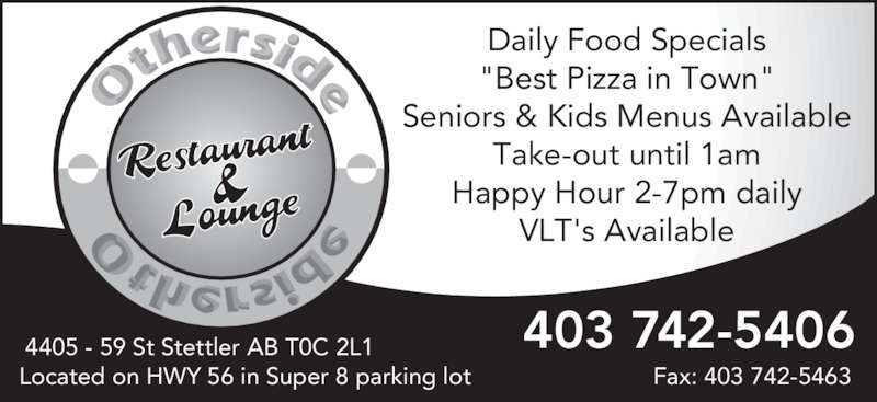"Other Side Family Restaurant & Lounge (403-742-5406) - Display Ad - Daily Food Specials ""Best Pizza in Town"" Seniors & Kids Menus Available Take-out until 1am Happy Hour 2-7pm daily VLT's Available Located on HWY 56 in Super 8 parking lot Fax: 403 742-5463 403 742-54064405 - 59 St Stettler AB T0C 2L1"