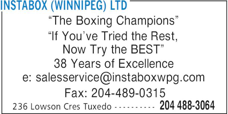 "Instabox (Winnipeg) Ltd (204-488-3064) - Display Ad - 204 488-3064236 Lowson Cres Tuxedo - - - - - - - - - - ""The Boxing Champions"" ""If You've Tried the Rest, Now Try the BEST"" 38 Years of Excellence Fax: 204-489-0315 INSTABOX (WINNIPEG) LTD"