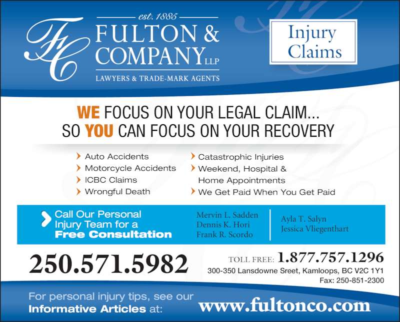 Fulton & Company LLP (1-877-385-8665) - Display Ad - WE FOCUS ON YOUR LEGAL CLAIM... SO YOU CAN FOCUS ON YOUR RECOVERY Auto Accidents Motorcycle Accidents ICBC Claims Wrongful Death Catastrophic Injuries Weekend, Hospital & Home Appointments We Get Paid When You Get Paid  300-350 Lansdowne Sreet, Kamloops, BC V2C 1Y1 Fax: 250-851-2300 Call Our Personal Injury Team for a Free Consultation www.fultonco.comFor personal injury tips, see ourInformative Articles at: 250.571.5982 TOLL FREE: 1.877.757.1296 Mervin L. Sadden Dennis K. Hori Frank R. Scordo Ayla T. Salyn Jessica Vliegenthart Injury Claims