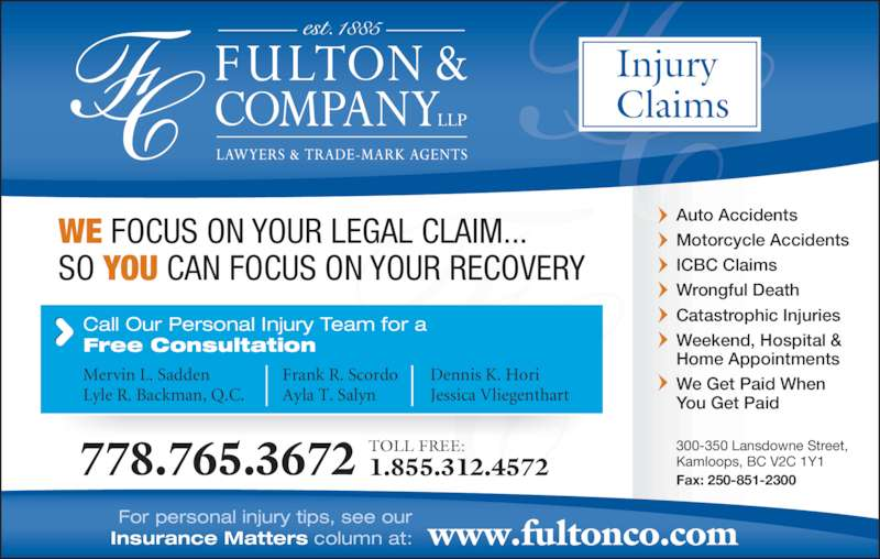 Fulton & Company LLP (1-877-385-8665) - Display Ad - WE FOCUS ON YOUR LEGAL CLAIM... SO YOU CAN FOCUS ON YOUR RECOVERY Auto Accidents Motorcycle Accidents ICBC Claims Wrongful Death Catastrophic Injuries Weekend, Hospital & Home Appointments We Get Paid When You Get Paid  300-350 Lansdowne Street,  Kamloops, BC V2C 1Y1 Fax: 250-851-2300 www.fultonco.comFor personal injury tips, see ourInsurance Matters column at: Injury Claims Call Our Personal Injury Team for a Free Consultation Mervin L. Sadden Lyle R. Backman, Q.C. Frank R. Scordo Ayla T. Salyn Dennis K. Hori Jessica Vliegenthart 778.765.3672 TOLL FREE: 1.855.312.4572
