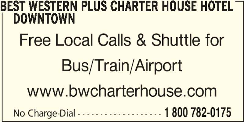 Best Western Plus (1-877-772-3297) - Display Ad - BEST WESTERN PLUS CHARTER HOUSE HOTEL      DOWNTOWN Free Local Calls & Shuttle for Bus/Train/Airport www.bwcharterhouse.com No Charge-Dial - - - - - - - - - - - - - - - - - - - 1 800 782-0175