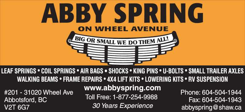 Abby Spring Service (1-877-254-9988) - Display Ad - BIG OR SMALL WE DOTHEM ALL www.abbyspring.com Toll Free: 1-877-254-9988 Phone: 604-504-1944Fax: 604-504-1943 #201 - 31020 Wheel Ave Abbotsford, BC V2T 6G7 30 Years Experience LEAF SPRINGS • COIL SPRINGS • AIR BAGS • SHOCKS • KING PINS • U-BOLTS • SMALL TRAILER AXLES WALKING BEAMS • FRAME REPAIRS • 4X4 LIFT KITS • LOWERING KITS • RV SUSPENSION ABBY SPRING