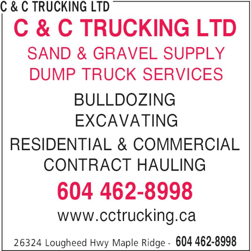 C & C Trucking Ltd (604-462-8998) - Display Ad - C & C TRUCKING LTD 604 462-899826324 Lougheed Hwy Maple Ridge - BULLDOZING EXCAVATING RESIDENTIAL & COMMERCIAL CONTRACT HAULING 604 462-8998 C & C TRUCKING LTD SAND & GRAVEL SUPPLY DUMP TRUCK SERVICES www.cctrucking.ca